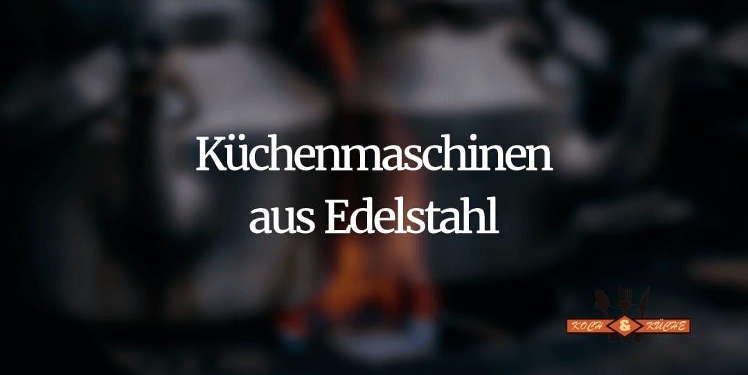 Küchenmaschinen aus Edelstahl im Vergleich