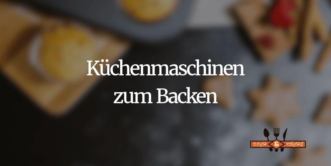 Küchenmaschinen zum Backen – Top Produkte kurz erklärt