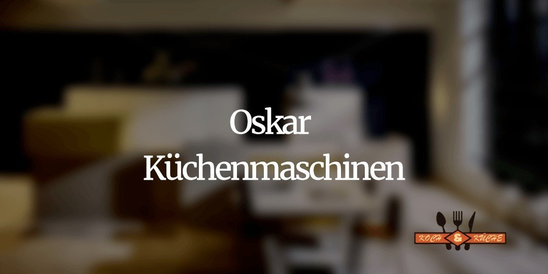 Die Küchenmaschinen von Oskar im Test