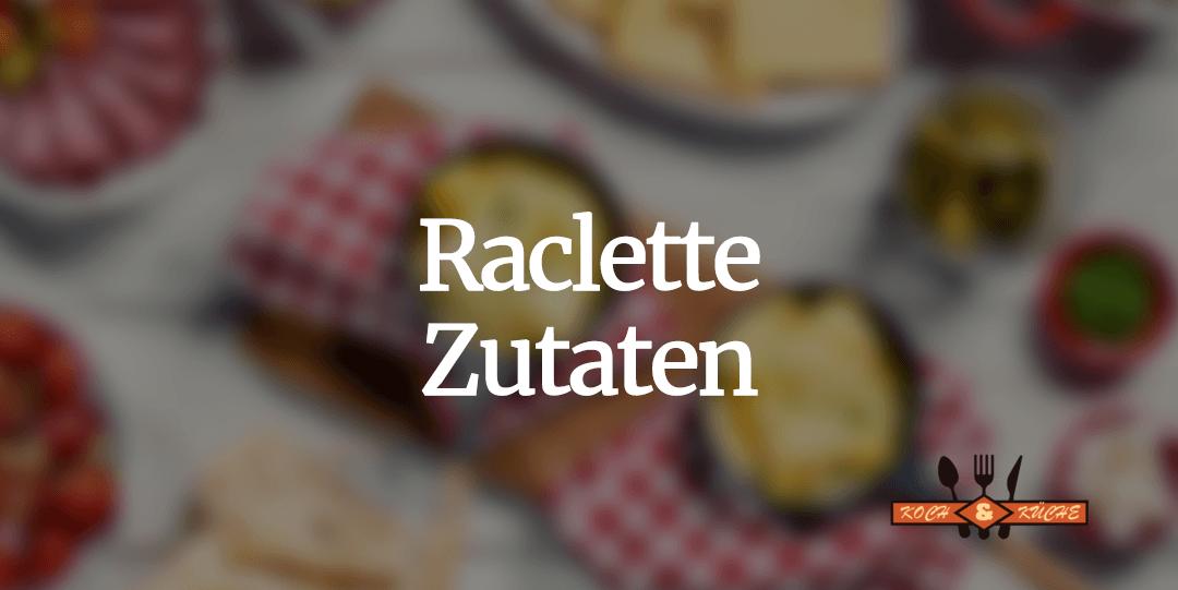Raclette Zutaten – kreative Rezept Ideen
