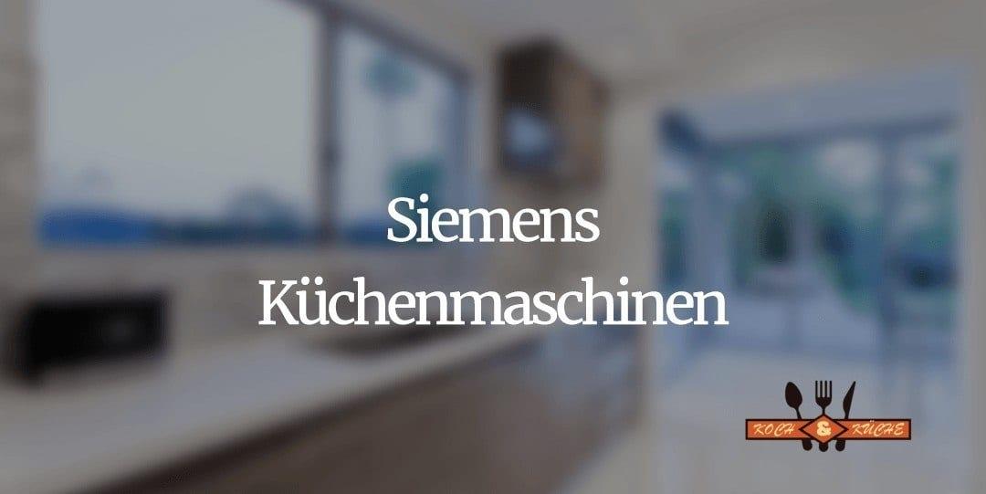 Ein Blick auf die hochwertigen Küchenmaschinen aus dem Hause Siemens