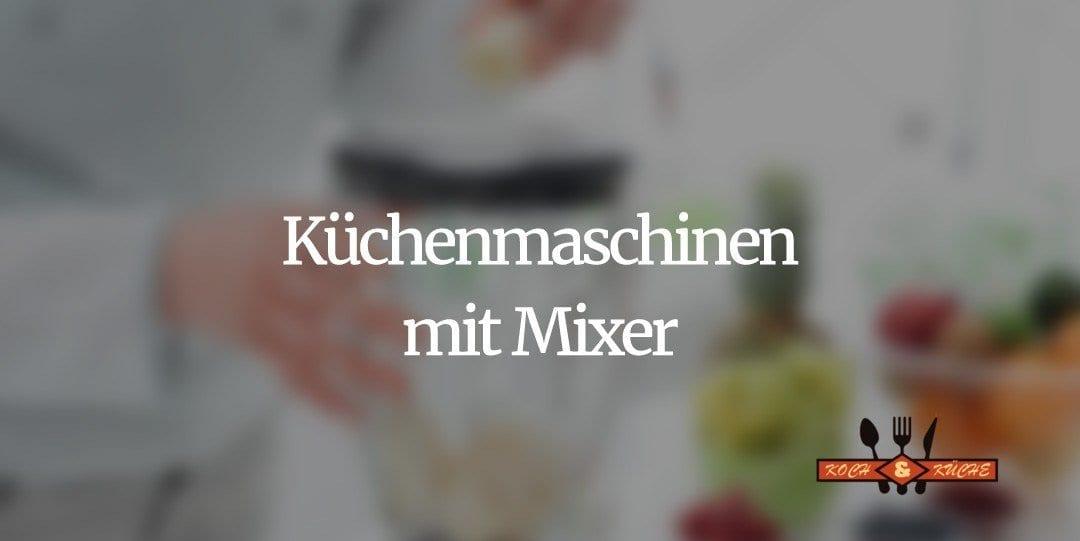 Küchenmaschinen mit Mixer im Vergleich
