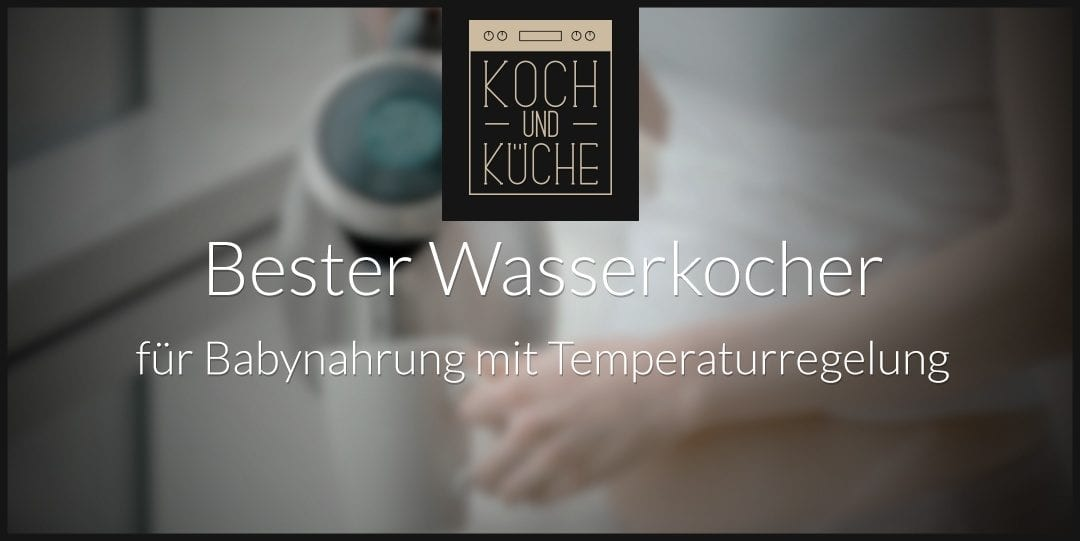 ᐅ Bester Wasserkocher mit Temperatureinstellung für Babynahrung